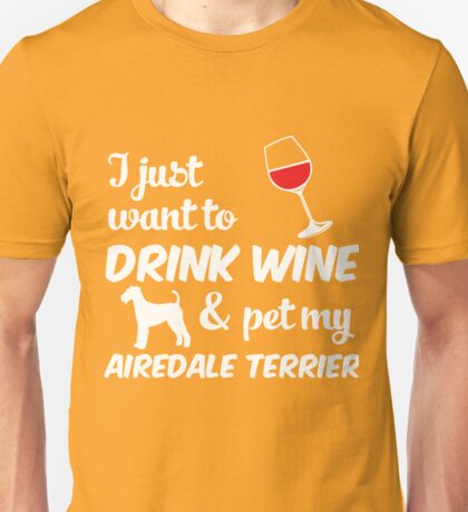I Just Want To Drink Wine & Pet My Airedale Terrier Funny Dog Lover Unisex T-Shirt