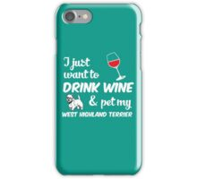 I Just Want To Drink Wine & Pet My West Highland Terrier Funny Dog Lover iPhone Case/Skin