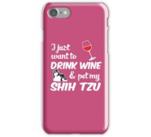 I Just Want To Drink Wine & Pet My Shih Tzu Funny Dog Lover iPhone Case/Skin