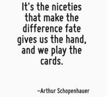 It's the niceties that make the difference fate gives us the hand, and we play the cards. by Quotr