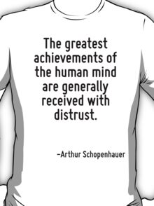 The greatest achievements of the human mind are generally received with distrust. T-Shirt