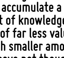 As the biggest library if it is in disorder is not as useful as a small but well-arranged one, so you may accumulate a vast amount of knowledge but it will be of far less value than a much smaller am Sticker