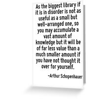 As the biggest library if it is in disorder is not as useful as a small but well-arranged one, so you may accumulate a vast amount of knowledge but it will be of far less value than a much smaller am Greeting Card