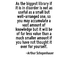 As the biggest library if it is in disorder is not as useful as a small but well-arranged one, so you may accumulate a vast amount of knowledge but it will be of far less value than a much smaller am Photographic Print