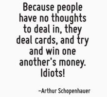 Because people have no thoughts to deal in, they deal cards, and try and win one another's money. Idiots! T-Shirt