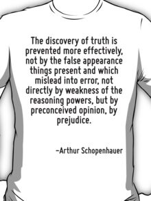 The discovery of truth is prevented more effectively, not by the false appearance things present and which mislead into error, not directly by weakness of the reasoning powers, but by preconceived op T-Shirt