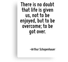 There is no doubt that life is given us, not to be enjoyed, but to be overcome; to be got over. Canvas Print