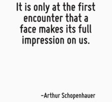 It is only at the first encounter that a face makes its full impression on us. by Quotr