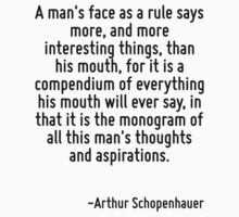 A man's face as a rule says more, and more interesting things, than his mouth, for it is a compendium of everything his mouth will ever say, in that it is the monogram of all this man's thoughts and  by Quotr