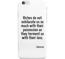 Riches do not exhilarate us so much with their possession as they torment us with their loss. iPhone Case/Skin