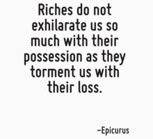 Riches do not exhilarate us so much with their possession as they torment us with their loss. by Quotr