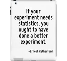 If your experiment needs statistics, you ought to have done a better experiment. iPad Case/Skin