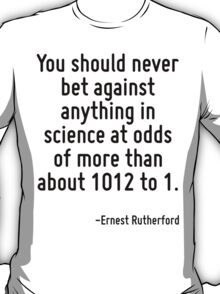 You should never bet against anything in science at odds of more than about 1012 to 1. T-Shirt