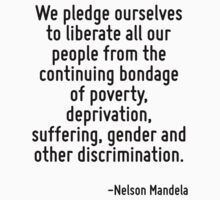 We pledge ourselves to liberate all our people from the continuing bondage of poverty, deprivation, suffering, gender and other discrimination. by Quotr