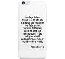 Sabotage did not involve loss of life, and it offered the best hope for future race relations. Bitterness would be kept to a minimum and, if the policy bore fruit, democratic government could become  iPhone Case/Skin