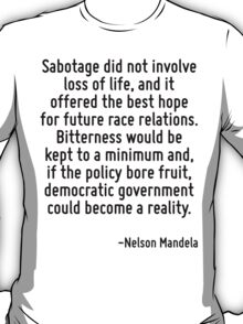 Sabotage did not involve loss of life, and it offered the best hope for future race relations. Bitterness would be kept to a minimum and, if the policy bore fruit, democratic government could become  T-Shirt
