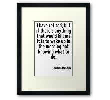 I have retired, but if there's anything that would kill me it is to wake up in the morning not knowing what to do. Framed Print