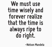 We must use time wisely and forever realize that the time is always ripe to do right. by Quotr