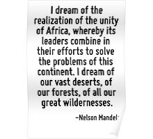 I dream of the realization of the unity of Africa, whereby its leaders combine in their efforts to solve the problems of this continent. I dream of our vast deserts, of our forests, of all our great  Poster