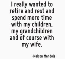 I really wanted to retire and rest and spend more time with my children, my grandchildren and of course with my wife. by Quotr