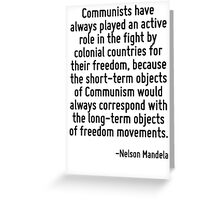 Communists have always played an active role in the fight by colonial countries for their freedom, because the short-term objects of Communism would always correspond with the long-term objects of fr Greeting Card