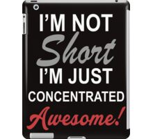 I Am Not Short I Am Concentrated Awesome! iPad Case/Skin