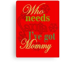 Who Needs Santa I've Got Mommy  Canvas Print