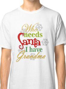 Who Needs Santa I Have Grandma Classic T-Shirt