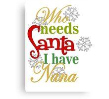 Who Needs Santa I Have Nana Canvas Print