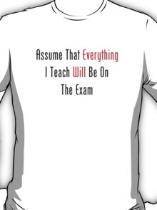 Assume That Everything Will Be On The Exam T-Shirt