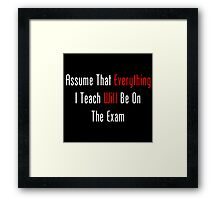 Assume That Everything Will Be On The Exam Framed Print