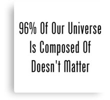 96% Of Our Universe Is Composed Of Doesn't Matter  Canvas Print