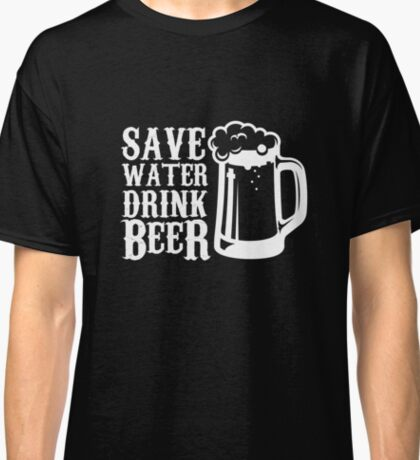 Save Water Drink Beer -Funny Beer Tee Classic T-Shirt