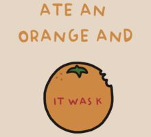 ATE AN ORANGE AND IT WAS K by baconpiece