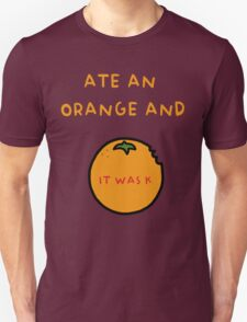 ATE AN ORANGE AND IT WAS K Unisex T-Shirt