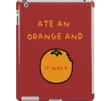 ATE AN ORANGE AND IT WAS K iPad Case/Skin