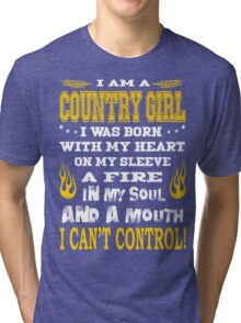 I am a country girl. I was born with my heart on my sleeve a fire in my soul and a mouth. I can't control Tri-blend T-Shirt