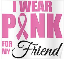 I wear pink for my friend - cancer shirt Poster