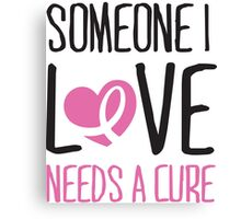 Someone I love needs a cure Canvas Print