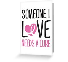 Someone I love needs a cure Greeting Card