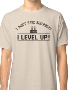 I don't have birthdays - I level up! Classic T-Shirt