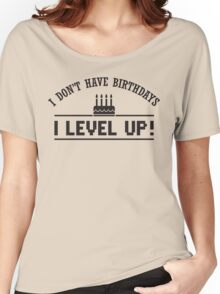 I don't have birthdays - I level up! Women's Relaxed Fit T-Shirt