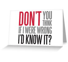 Don't you think if i were wrong I'd know it? Greeting Card