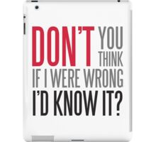 Don't you think if i were wrong I'd know it? iPad Case/Skin