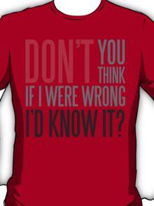 Don't you think if i were wrong I'd know it? T-Shirt