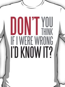 Don't you think if i were wrong I'd know it? T-Shirt
