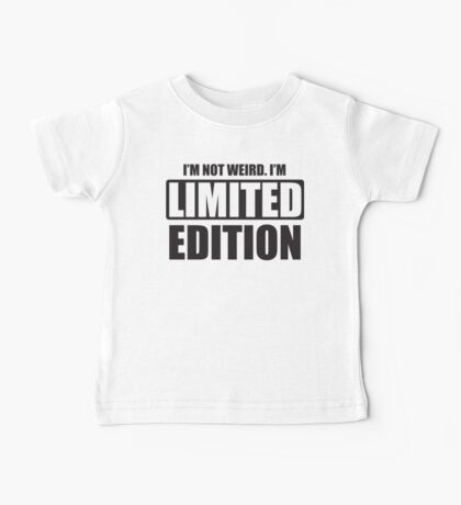 I'm not weird. I'm limited edition Baby Tee