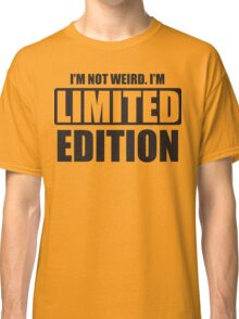 I'm not weird. I'm limited edition Classic T-Shirt