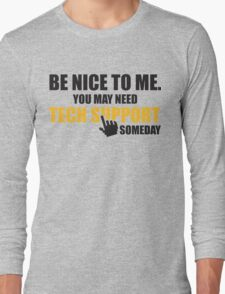 Be nice to me. You may need tech support someday Long Sleeve T-Shirt