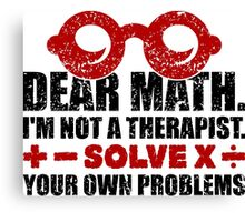 Dear math. I'm not a therapist. Solve your own problems Canvas Print